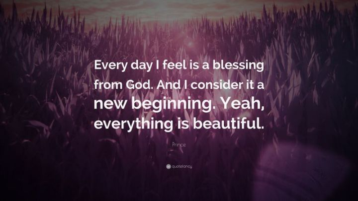 """75 Good Morning Quotes - """"Every day I feel is a blessing from God. And I consider it a new beginning. Yeah, everything is beautiful."""" - Prince"""
