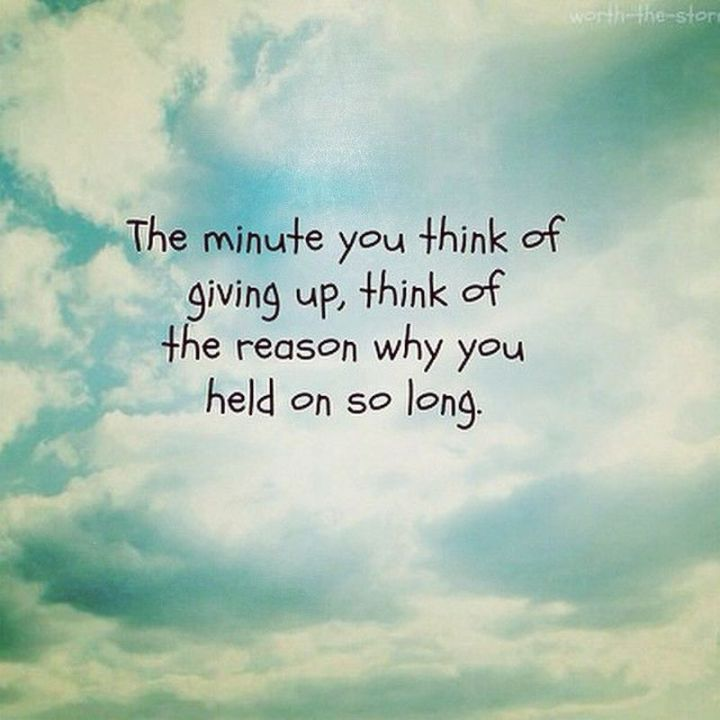 """75 Good Morning Quotes - """"The minute you think of giving up, think of the reason why you held on so long."""" - Anonymous"""