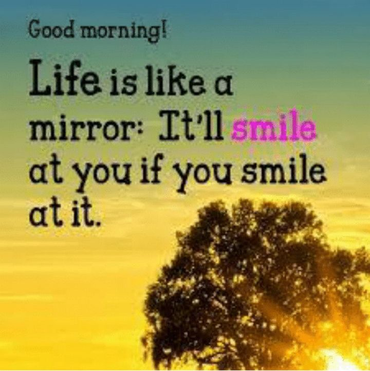 """75 Good Morning Quotes - """"Good morning! Life is like a mirror. It'll smile at you if you smile at it."""" - Anonymous"""