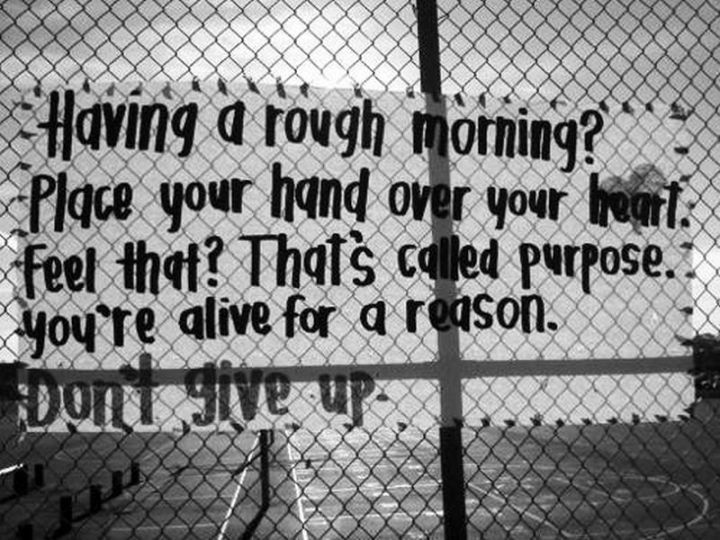 """75 Good Morning Quotes - """"Having a rough morning? Place your hand over your heart. Feel that? That's called purpose. You're alive for a reason. Don't give up."""" - Anonymous"""