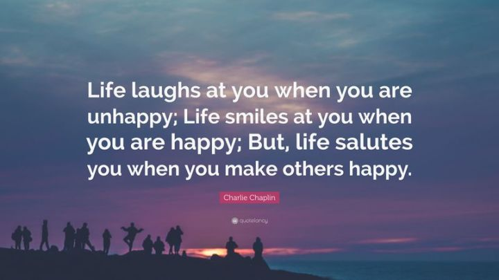 """75 Good Morning Quotes - """"Life laughs at you when you are unhappy; Life smiles at you when you are happy; But, Life salutes you when you make others happy."""" - Charles Chaplin"""