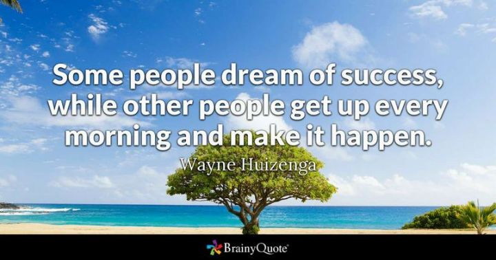 """75 Good Morning Quotes - """"Some people dream of success, while other people get up every morning and make it happen."""" - Wayne Huizenga"""