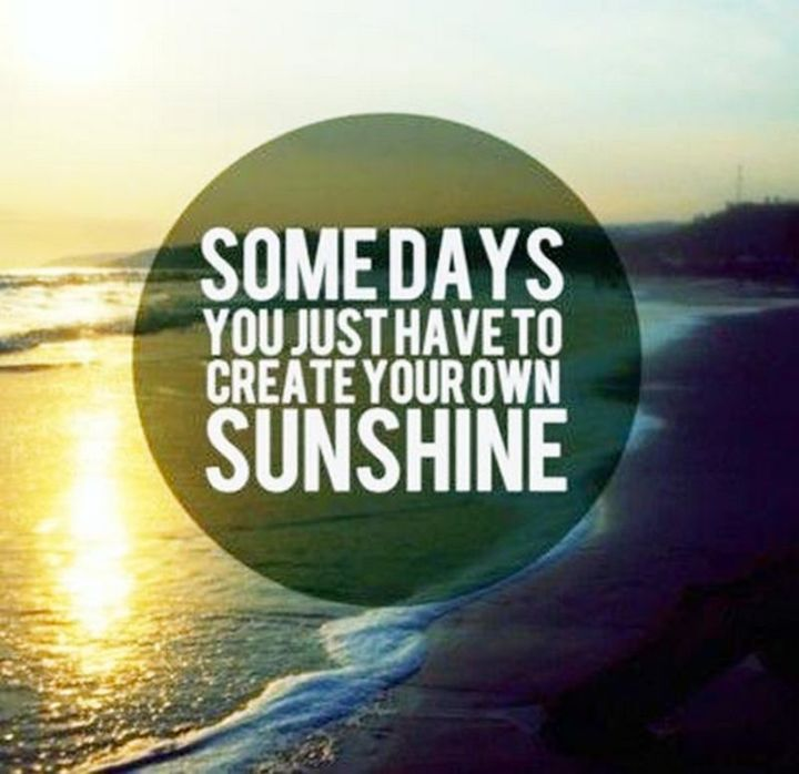 """75 Good Morning Quotes - """"Somedays you just have to create your own sunshine."""" - Anonymous"""