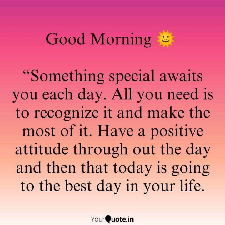 """75 Good Morning Quotes - """"Something special awaits you each day. All you need is to recognize it and make the most of it. Have a positive attitude throughout the day and then that today is going to be the best day of your life."""" - Anonymous"""