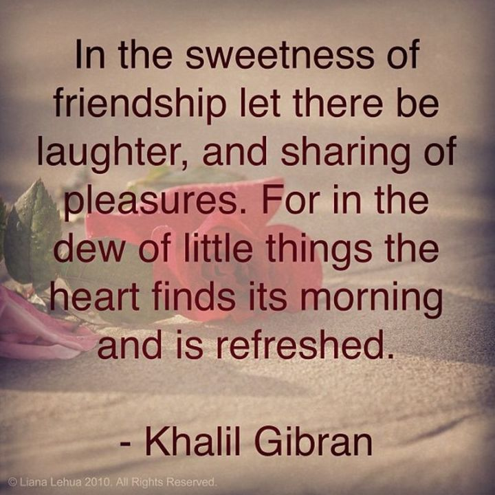 """75 Good Morning Quotes - """"In the sweetness of friendship let there be laughter and sharing of pleasures. For in the dew of little things the heart finds its morning and is refreshed."""" - Khalil Gibran"""