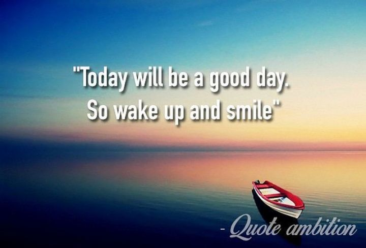 """75 Good Morning Quotes - """"Today will be a good day. So wake up and smile."""" - Anonymous"""