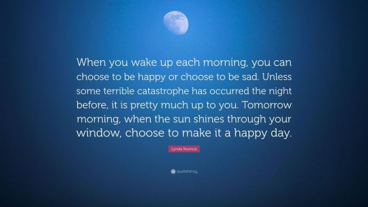 """75 Good Morning Quotes - """"When you wake up each morning, you can choose to be happy or choose to be sad. Unless some terrible catastrophe has occurred the night before, it is pretty much up to you. Tomorrow morning, when the sun shines through your window, choose to make it a happy day."""" - Lynda Resnick"""