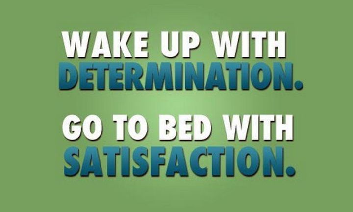 """75 Good Morning Quotes - """"Wake up with determination. Go to bed with satisfaction."""" - Anonymous"""