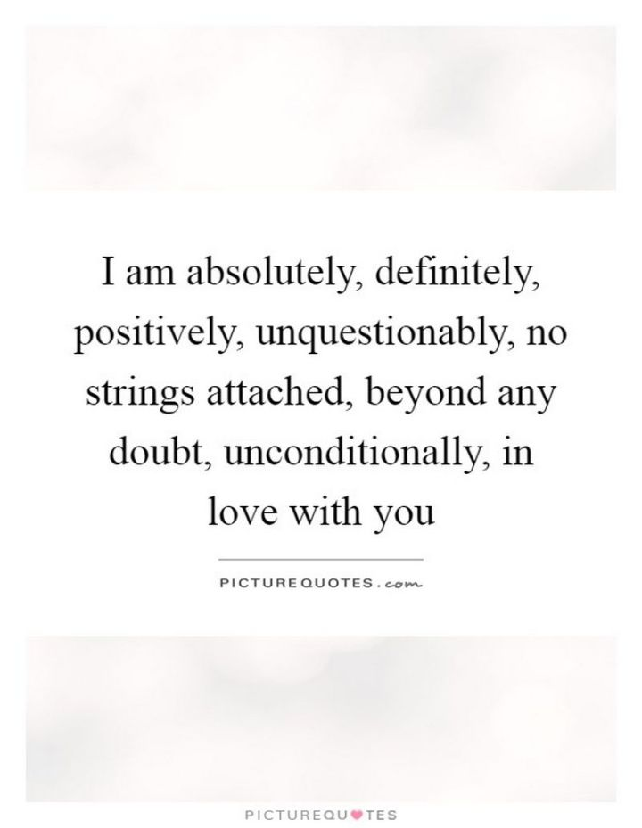 "59 Love Quotes for Her - ""I am absolutely, definitely, positively, unquestionably, no strings attached, beyond any doubt, unconditionally, in love with you."" - Anonymous"