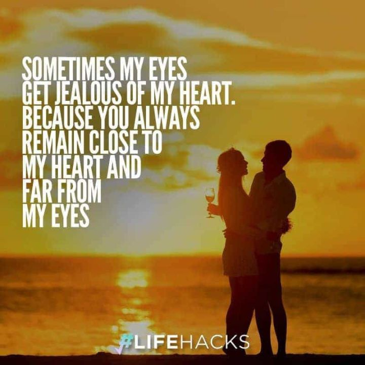 "59 Love Quotes for Her - ""Sometimes my eyes get jealous of my heart. Because you always remain close to my heart and far from my eyes."" - Anonymous"