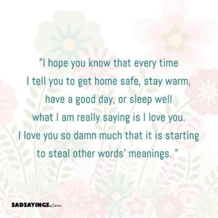 "59 Love Quotes for Her - ""I hope you know that every time I tell you to get home safe, stay warm, have a good day, or sleep well what I am really saying is I love you. I love you so damn much that it is starting to steal other words' meanings."" - Anonymous"