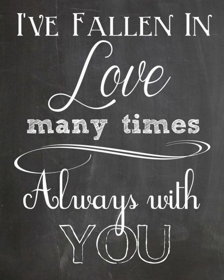 "59 Love Quotes for Her - ""I've fallen in love many times. Always with you"" - Anonymous"