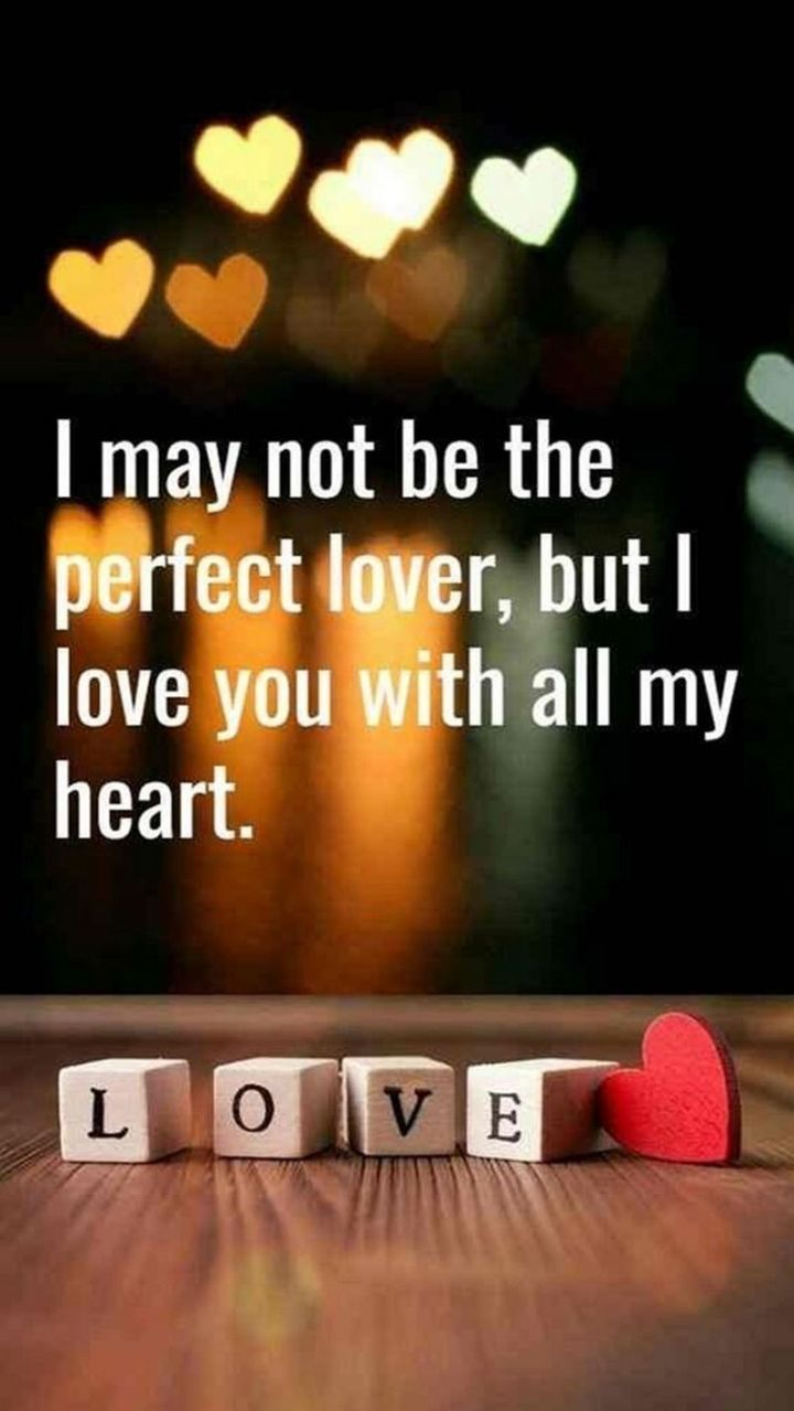 "59 Love Quotes for Her - ""I may not be the perfect lover, but I love you with all my heart."" - Anonymous"