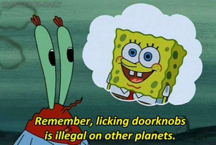 "Funny SpongeBob Memes - ""Remember, licking doorknobs is illegal on other planets."""