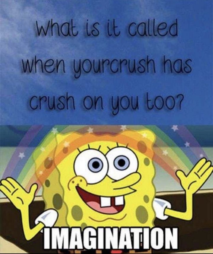 "Funny SpongeBob Memes - ""What is it called when your crush has a crush on you too? Imagination."""