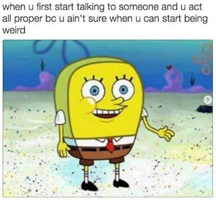 "Funny SpongeBob Memes - ""When u first start talking to someone and u act all proper bc u ain't sure when u can start being weird."""