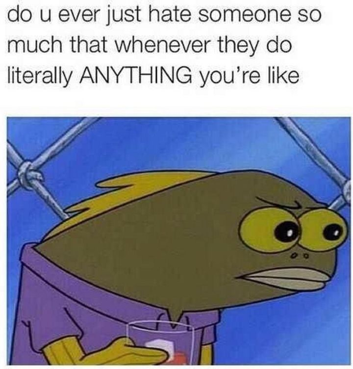 "Funny SpongeBob Memes - ""Do u ever just hate someone so much that whenever they do literally ANYTHING you're like..."""
