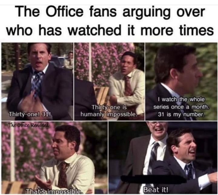 """57 Funny 'the Office' Memes - """"The Office fans arguing over who has watched it more times. Thirty-one! 31! Thirty-one is humanly impossible. I watch the whole series once a month. 31 is my number. That's impossible. Beat it!"""""""
