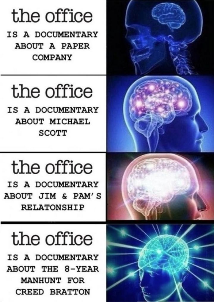 """57 Funny 'the Office' Memes - """"'The Office' is a documentary about a paper company. 'The Office' is a documentary about Michael Scott. 'The Office' is a documentary about Jim and Pam's relationship. 'The Office' is a documentary about the 8-year manhunt for Creed Bratton."""""""