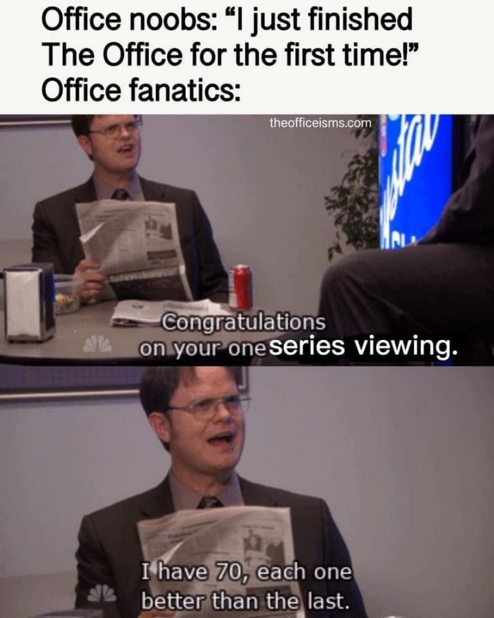 """57 Funny 'the Office' Memes - """"Office noobs: 'I just finished 'The Office' for the first time!' Office fanatics: Congratulations on your one series viewing. I have 70, each one better than the last."""""""