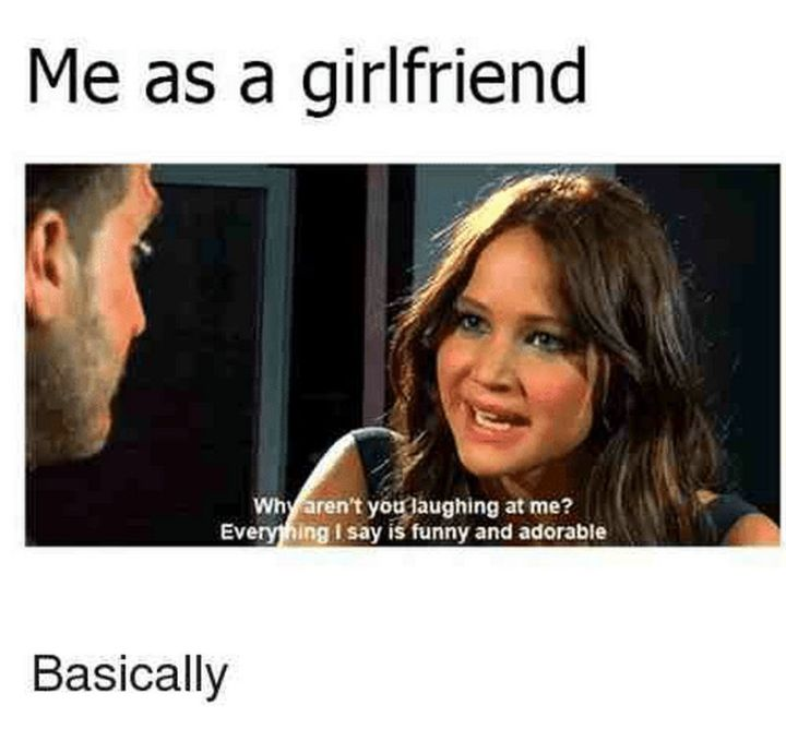 """59 Girlfriend Memes - """"Me as a girlfriend: Why aren't you laughing at me? Everything I say is funny and adorable. Basically."""""""