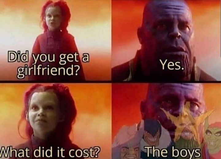 """59 Girlfriend Memes - """"Did you get a girlfriend? Yes. What did it cost? The boys."""""""