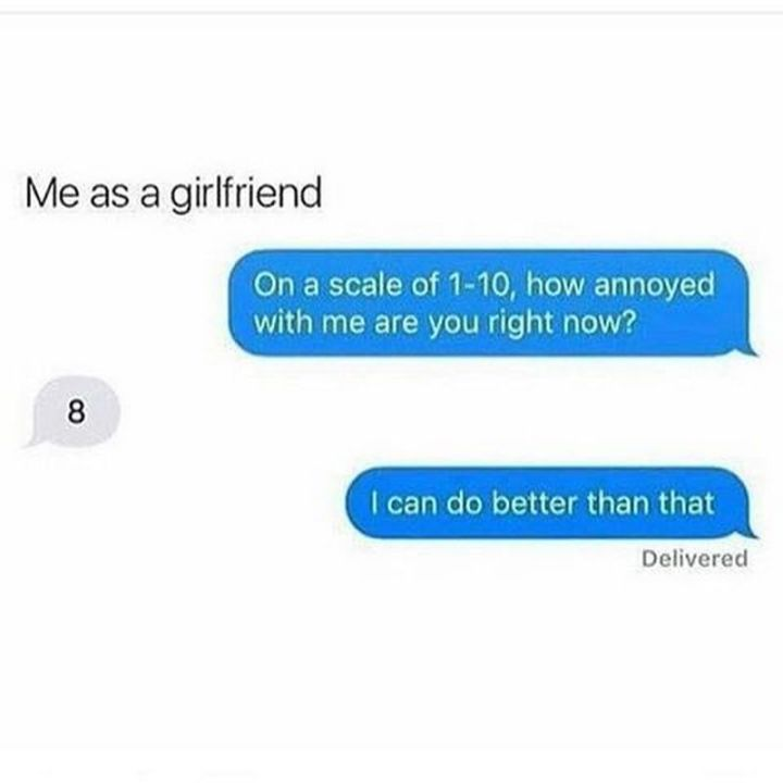 """59 Girlfriend Memes - """"Me as a girlfriend: On a scale of 1-10, how annoyed with me are you right now? 8. I can do better than that."""""""