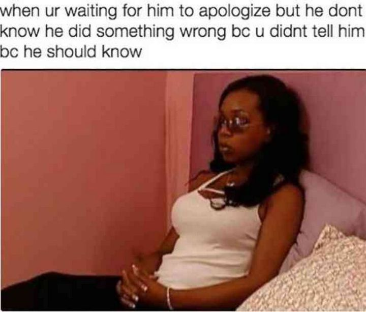 """59 Girlfriend Memes - """"When ur waiting for him to apologize but he doesn't know he did something wrong bc u didn't tell him bc he should know."""""""