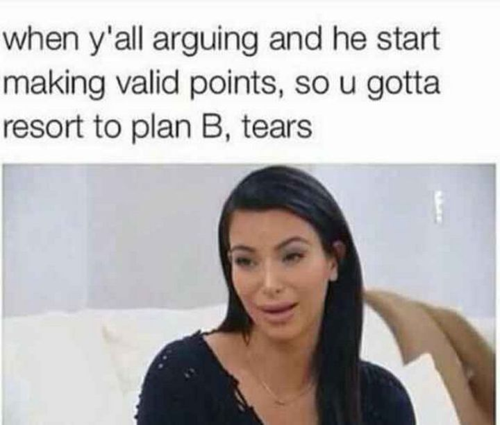 """59 Girlfriend Memes - """"When y'all arguing and he starts making valid points, so u gotta resort to plan B, tears."""""""