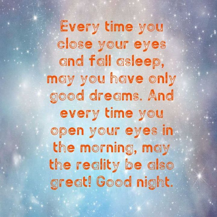 """51 Good Night Images and Quotes - """"Every time you close your eyes and fall asleep, may you have only good dreams. And every time you open your eyes in the morning, may the reality be also great! Goodnight."""""""