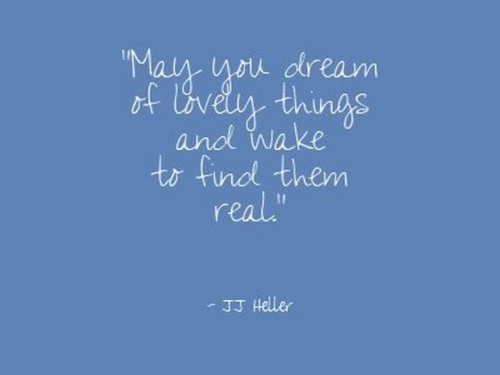 """51 Good Night Images and Quotes - """"May your dream of lovely things and wake to find them real."""" - JJ Heller"""