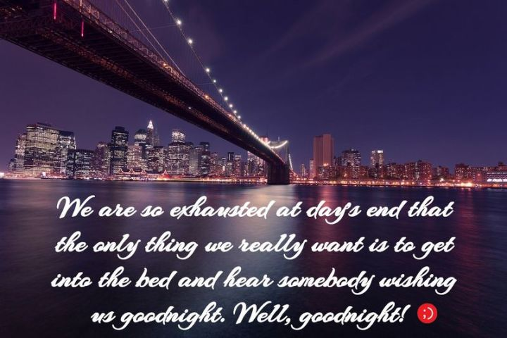 """51 Good Night Images and Quotes - """"We are so exhausted at day's end that the only thing we really want is to get into bed and hear somebody wishing us goodnight. Well, goodnight!"""""""