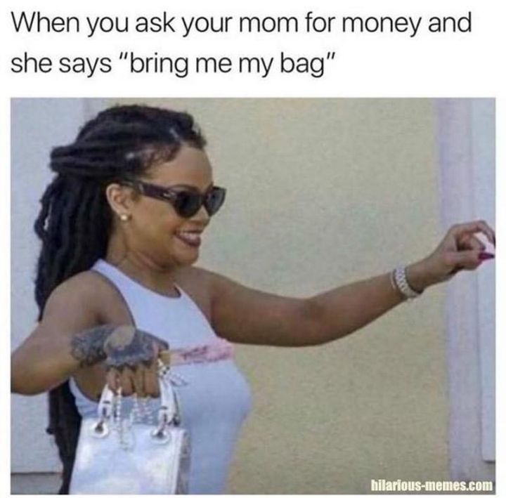 "67 Hilarious Memes - ""When you ask your mom for money and she says 'bring me my bag.'"""