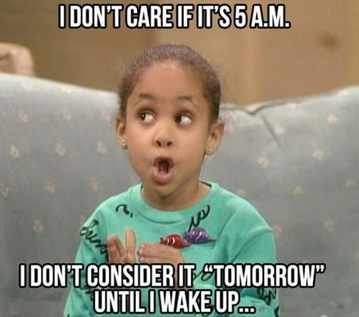 "67 Hilarious Memes - ""I don't care if it's 5 a.m. I don't consider it 'tomorrow' until I wake up..."""
