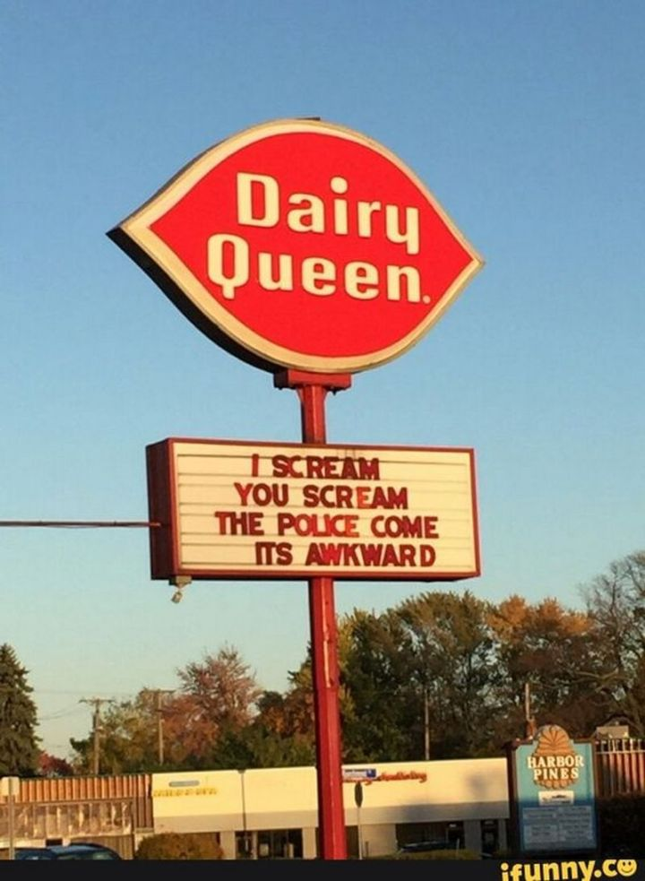 "67 Hilarious Memes - ""Dairy Queen: I scream. You scream. The police come. It's awkward."""