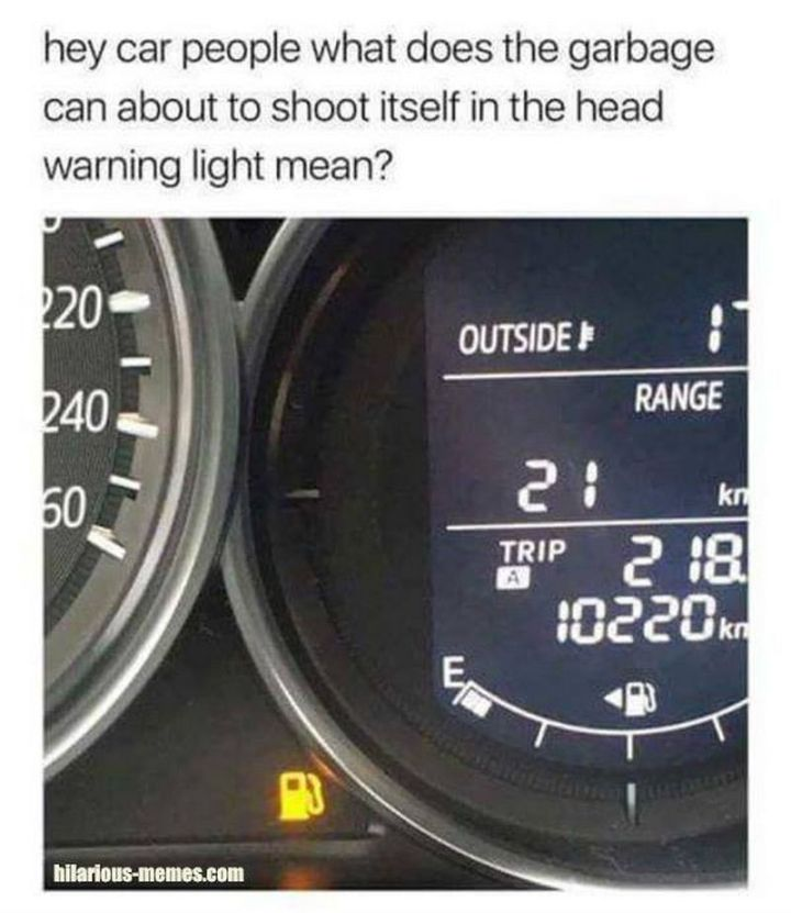 "67 Hilarious Memes - ""Hey, car people what does the garbage can about to shoot itself in the head warning light mean?"""