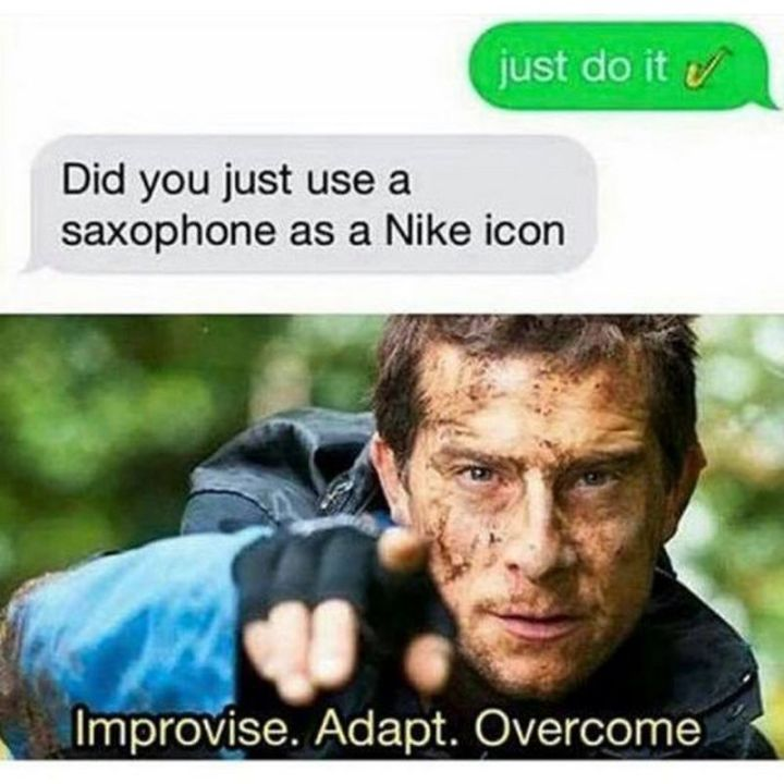 "67 Hilarious Memes - ""Just do it. Did you just use a saxophone as a Nike icon? Improvise. Adapt. Overcome."""