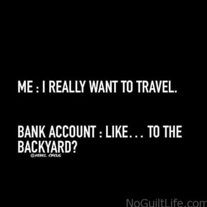 "67 Hilarious Memes - ""Me: I really want to travel. Bank account: Like...to the backyard?"""