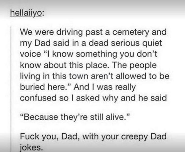 "67 Hilarious Memes - ""We were driving past a cemetery and my dad said in a dead serious quiet voice 'I know something you don't know about this place. The people living in this town aren't allowed to be buried here.' And I was really confused so I asked why and he said 'Because they're still alive.' F*** you, Dad, with your creepy dad jokes."""
