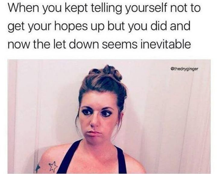 "67 Hilarious Memes - ""When you kept telling yourself not to get your hopes up but you did and now the let down seems inevitable."""