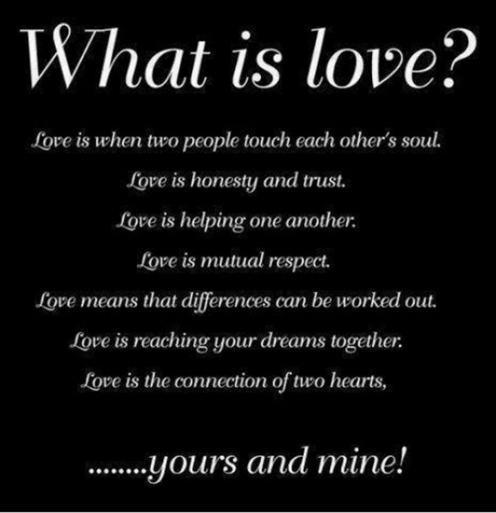 "55 Love Memes - ""What is love? Love is when two people touch each other's souls. Love is honesty and trust. Love is helping one another. Love is mutual respect. Love means that differences can be worked out. Love is reaching your dreams together. Love is the connection of two hearts...yours and mine!"""