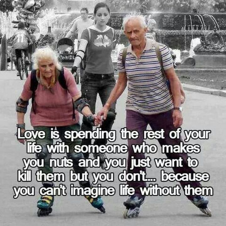 "49 Marriage Memes - ""Love is spending the rest of your life with someone who makes you nuts and you just want to kill them but you don't...because you can't imagine life without them."""
