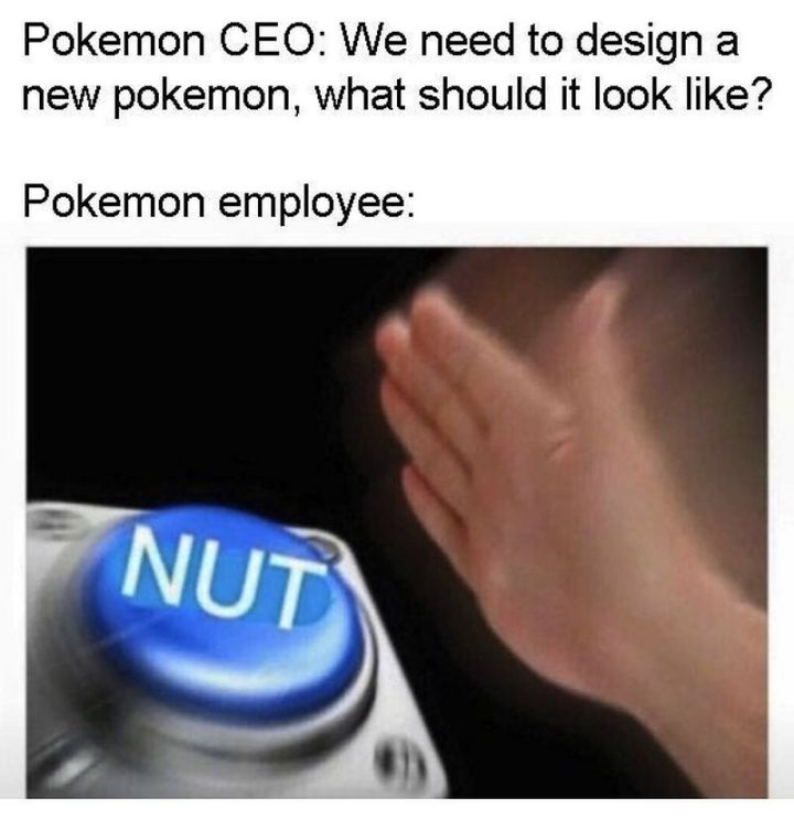"71 Pokémon memes - ""Pokémon CEO: We need to design a new Pokémon, what should it look like? Pokémon employee: Nut."""