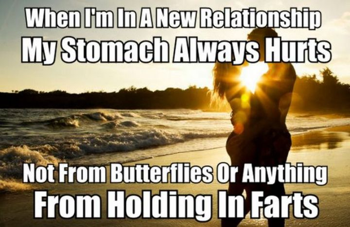 "71 Relationship Quotes - ""When I'm in a new relationship my stomach always hurts. Not from butterflies or anything from holding in farts."""