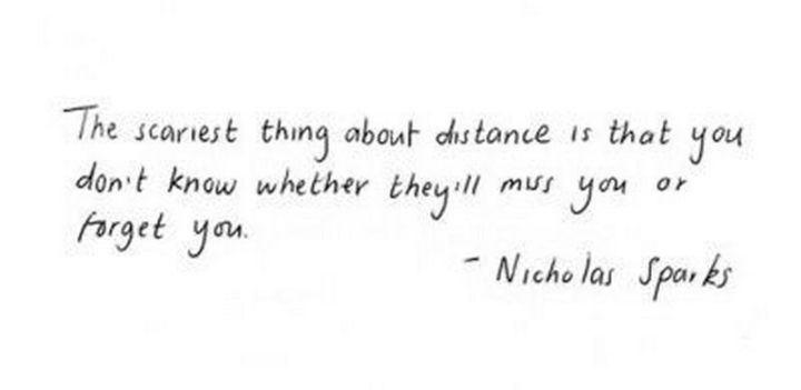 "71 Relationship Quotes - ""The scariest thing about distance is that you don't know whether they'll miss you or forget you."" - Nicholas Sparks"