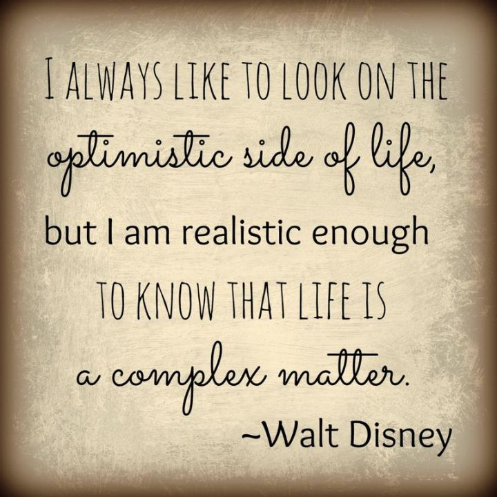 "41 Positive Quotes - ""I always like to look on the optimistic side of life, but I am realistic enough to know that life is a complex matter."" - Walt Disney"