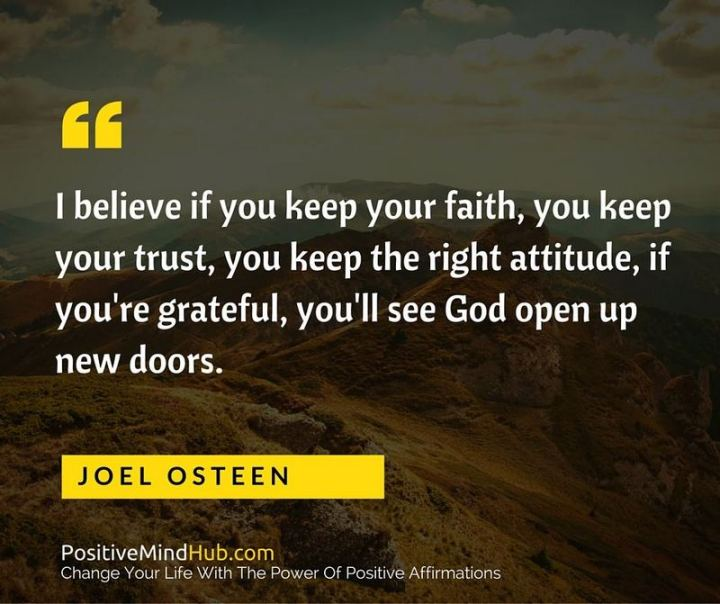 "41 Positive Quotes - ""I believe if you keep your faith, you keep your trust, you keep the right attitude, if you're grateful, you'll see God open up new doors."" - Joel Osteen"