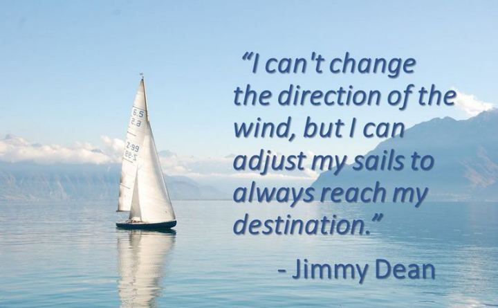 "41 Positive Quotes - ""I can't change the direction of the wind, but I can adjust my sails to always reach my destination."" - Jimmy Dean"