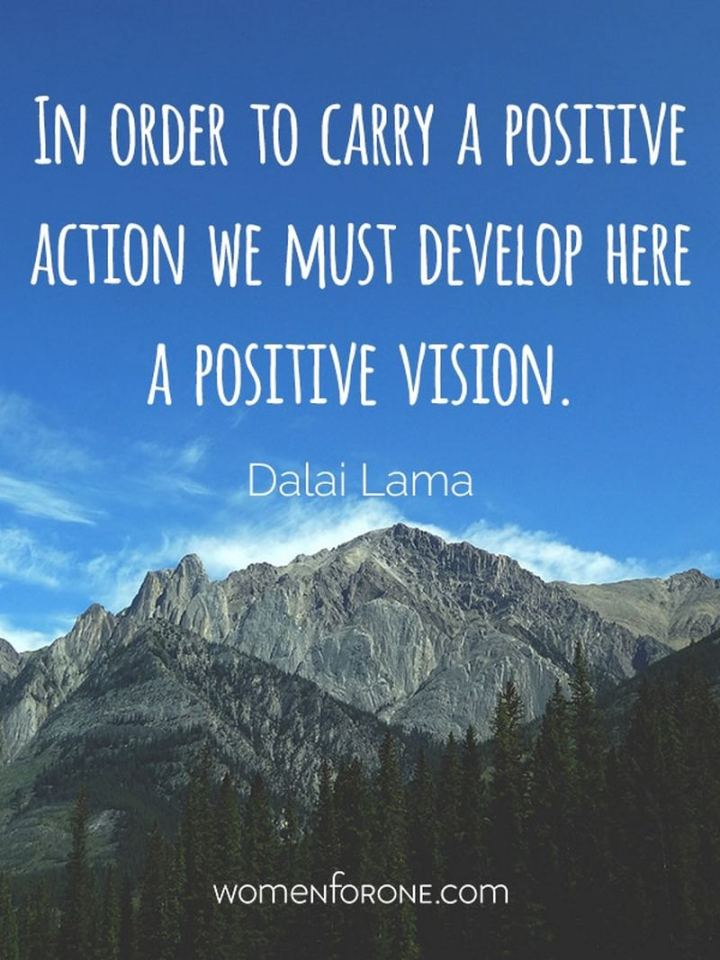 "41 Positive Quotes - ""In order to carry a positive action, we must develop here a positive vision."" - Dalai Lama"