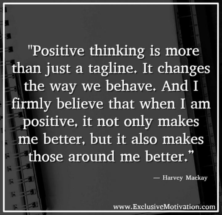 "41 Positive Quotes - ""Positive thinking is more than just a tagline. It changes the way we behave. And I firmly believe that when I am positive, it not only makes me better, but it also makes those around me better."" - Harvey Mackay"